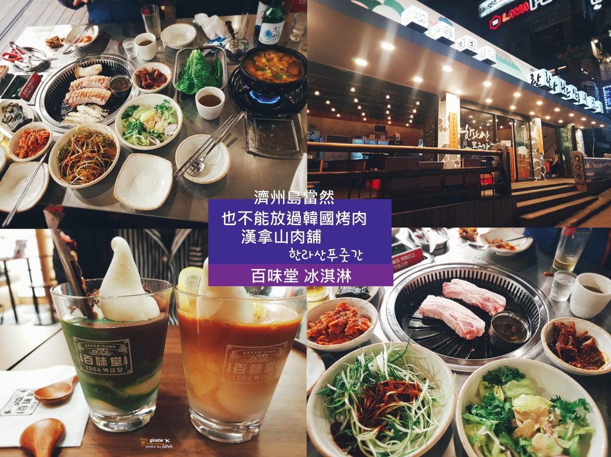 【新濟州美食】韓國烤肉|蓮洞蠶丘路、漢拿山肉舖|百味堂冰淇淋 (舊保健路) @GINA環球旅行生活