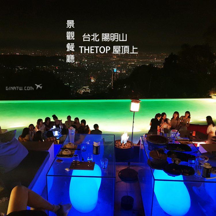 【2020陽明山景觀餐廳】THETOP 屋頂上|日夜景超級美!附營業時間、低消價格、菜單地址(近文化大學體育館) @GINA旅行生活開箱