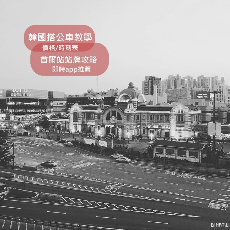 【韓國搭公車-公車卡】首爾站公車換乘中心|站牌攻略、公車價格、時刻表|實用地圖APP|機場巴士、AREX機場快線 @GINA LIN